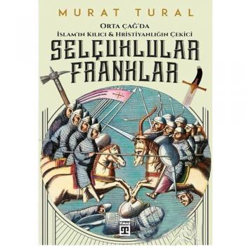 Orta Çağda İslamın Kılıcı ve Hristiyanlığın Çekici Selçuklular Franklar Murat Tural Timaş Yayınları